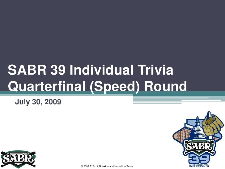 SABR 39 Individual Trivia Quarterfinal (Speed) Round<br />July 30, 2009<br />© 2009 T. Scott Brandon and Horsehide Trivia<...