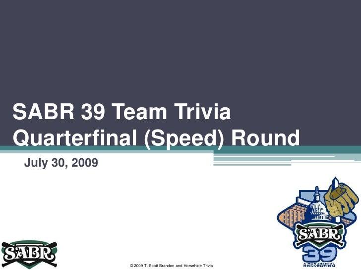 SABR 39 Team Trivia Quarterfinal (Speed) Round<br />July 30, 2009<br />© 2009 T. Scott Brandon and Horsehide Trivia<br />