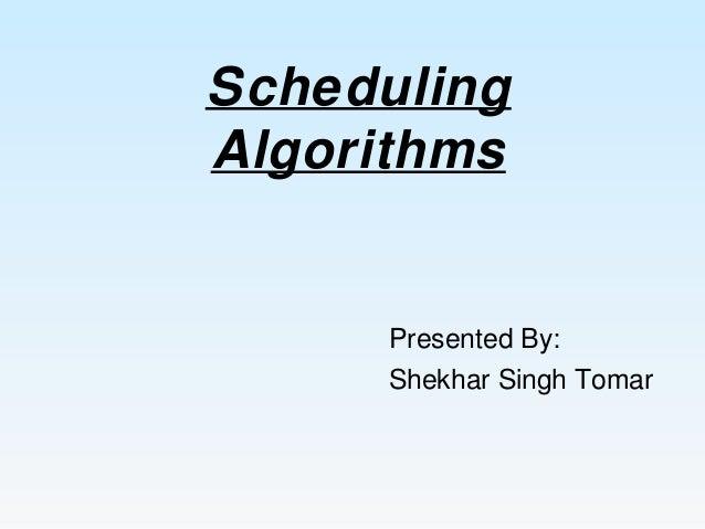 Scheduling Algorithms Presented By: Shekhar Singh Tomar