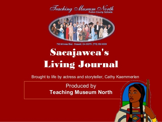 Sacajawea's Living Journal Produced by Teaching Museum North Brought to life by actress and storyteller, Cathy Kaemmerlen