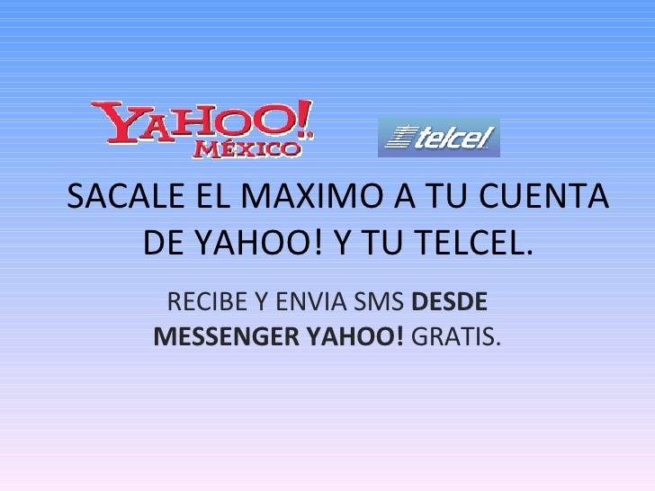 RECIBE Y ENVIA SMS  DESDE MESSENGER YAHOO!  GRATIS. SACALE EL MAXIMO A TU CUENTA DE YAHOO! Y TU TELCEL.