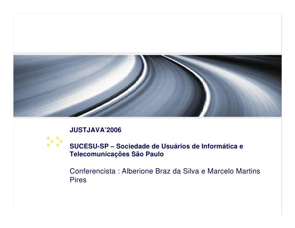 JUSTJAVA'2006  SUCESU-SP – Sociedade de Usuários de Informática e Telecomunicações São Paulo  Conferencista : Alberione Br...