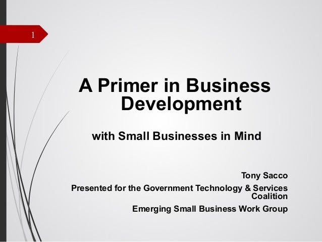 1  A Primer in Business Development with Small Businesses in Mind Tony Sacco Presented for the Government Technology & Ser...