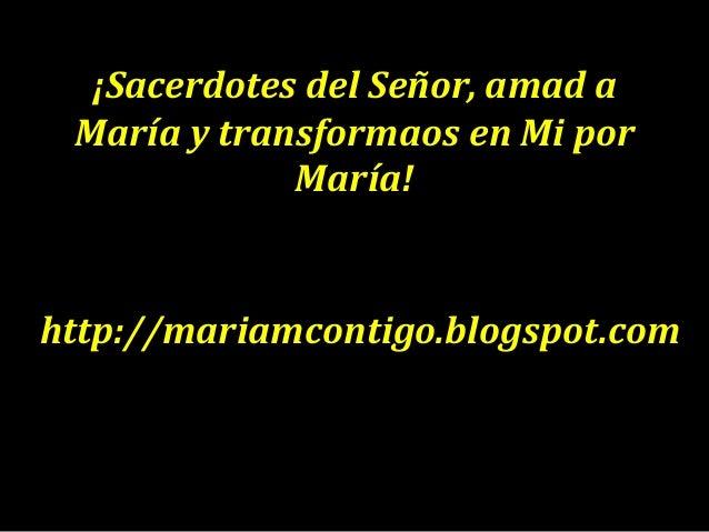 ¡Sacerdotes del Señor, amad a María y transformaos en Mi por María! http://mariamcontigo.blogspot.com