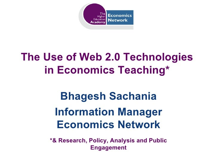 The Use of Web 2.0 Technologies in Economics Teaching* Bhagesh Sachania Information Manager Economics Network *& Research,...