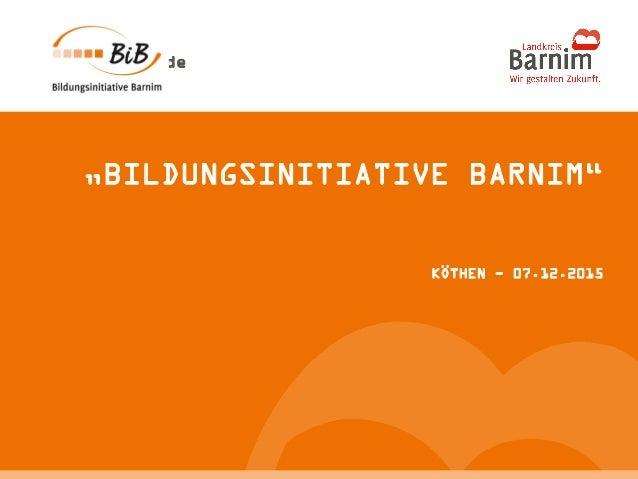 "Musterort, XX. Monat 20XX Seite 1 www.barnim.de ""BILDUNGSINITIATIVE BARNIM"" KÖTHEN - 07.12.2015"