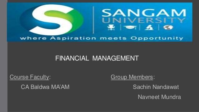 FINANCIAL MANAGEMENT Course Faculty: Group Members: CA Baldwa MA'AM Sachin Nandawat Navneet Mundra
