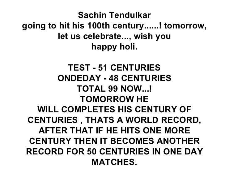 Sachin Tendulkar going to hit his 100th century......! tomorrow, let us celebrate..., wish you happy holi.  TEST -51CEN...