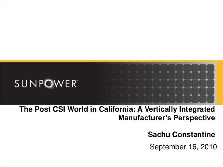 The Post CSI World in California: A Vertically Integrated Manufacturer's PerspectiveSachu Constantine<br />September 16, 2...