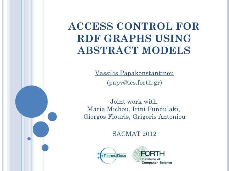 ACCESS CONTROL FOR RDF GRAPHS USING ABSTRACT MODELS     Vassilis Papakonstantinou        (papv@ics.forth.gr)           Joi...