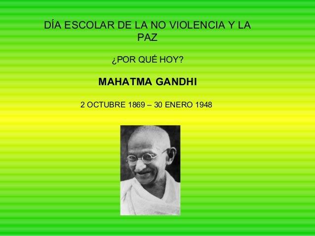 DÍA ESCOLAR DE LA NO VIOLENCIA Y LA PAZ ¿POR QUÉ HOY?  MAHATMA GANDHI 2 OCTUBRE 1869 – 30 ENERO 1948