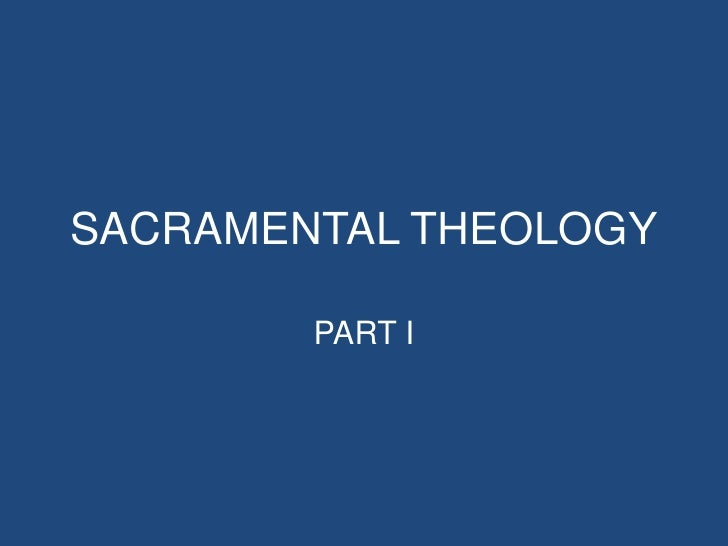 SACRAMENTAL THEOLOGY        PART I