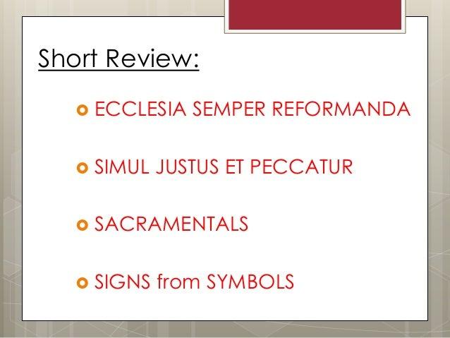 Short Review:     ECCLESIA SEMPER REFORMANDA     SIMUL JUSTUS ET PECCATUR     SACRAMENTALS     SIGNS from SYMBOLS