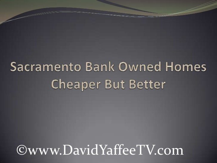 Sacramento Bank Owned HomesCheaper But Better <br />©www.DavidYaffeeTV.com<br />