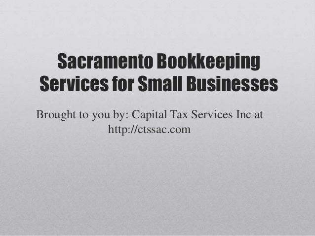 Sacramento BookkeepingServices for Small BusinessesBrought to you by: Capital Tax Services Inc at              http://ctss...
