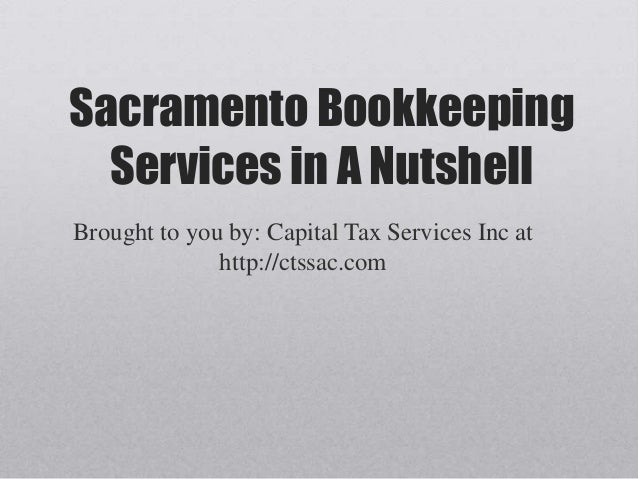 Sacramento Bookkeeping  Services in A NutshellBrought to you by: Capital Tax Services Inc at              http://ctssac.com