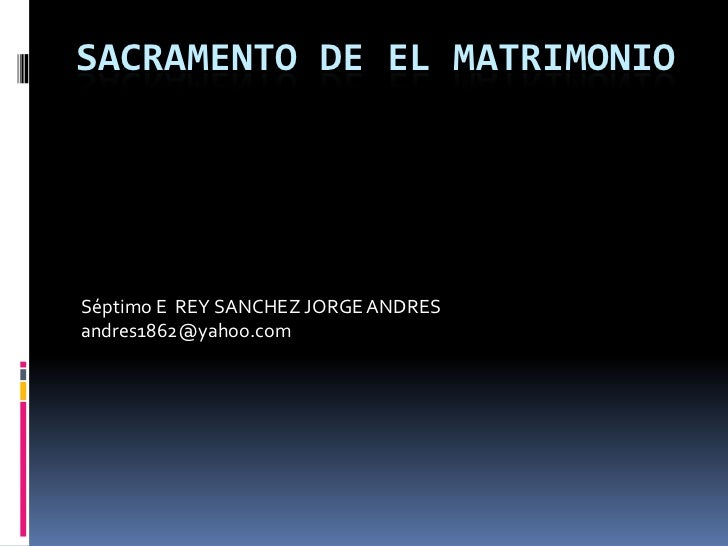SACRAMENTO DE EL MATRIMONIOSéptimo E REY SANCHEZ JORGE ANDRESandres1862@yahoo.com
