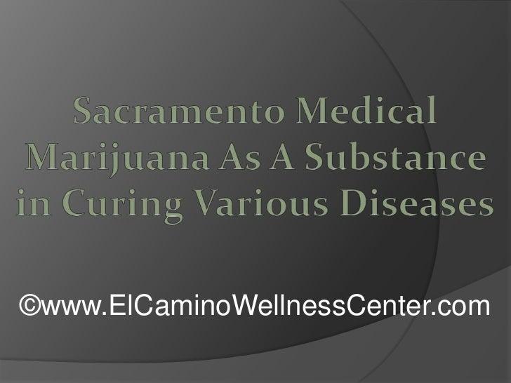Sacramento Medical Marijuana As A Substance in Curing Various Diseases<br />©www.ElCaminoWellnessCenter.com<br />