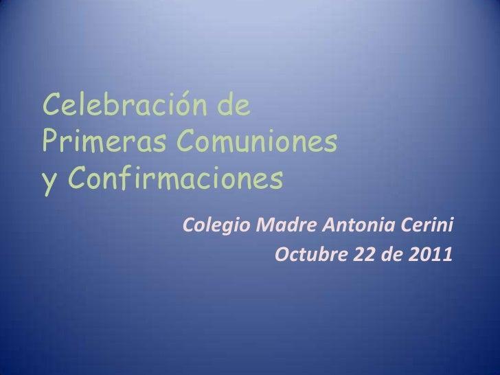 Celebración dePrimeras Comunionesy Confirmaciones        Colegio Madre Antonia Cerini                 Octubre 22 de 2011