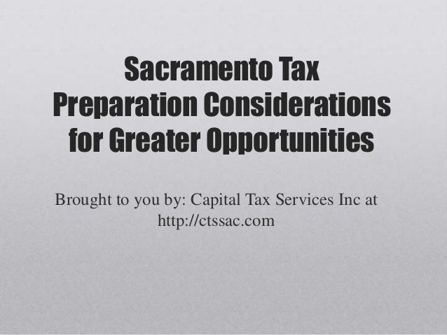 Sacramento Tax Preparation Considerations for Greater Opportunities Brought to you by: Capital Tax Services Inc at http://...
