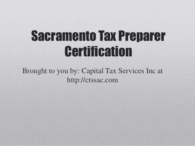 Sacramento Tax Preparer       CertificationBrought to you by: Capital Tax Services Inc at              http://ctssac.com