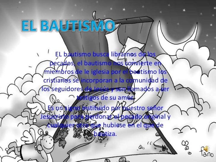 EL bautismo busca librarnos de los     pecados, el bautismo nos convierte en  miembros de le iglesia por el bautismo los  ...