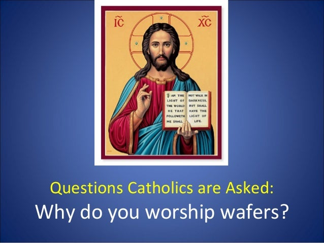 Questions Catholics are Asked:  Why do you worship wafers?