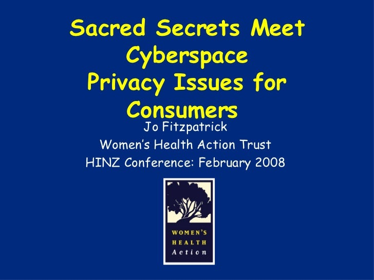 Sacred Secrets Meet Cyberspace Privacy Issues for Consumers  Jo Fitzpatrick Women's Health Action Trust HINZ Conference: F...