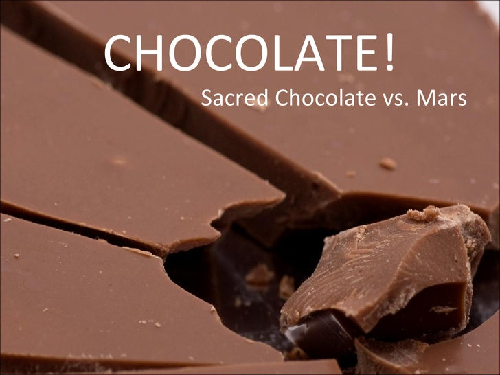 CHOCOLATE! <ul><li>Sacred Chocolate vs. Mars </li></ul>