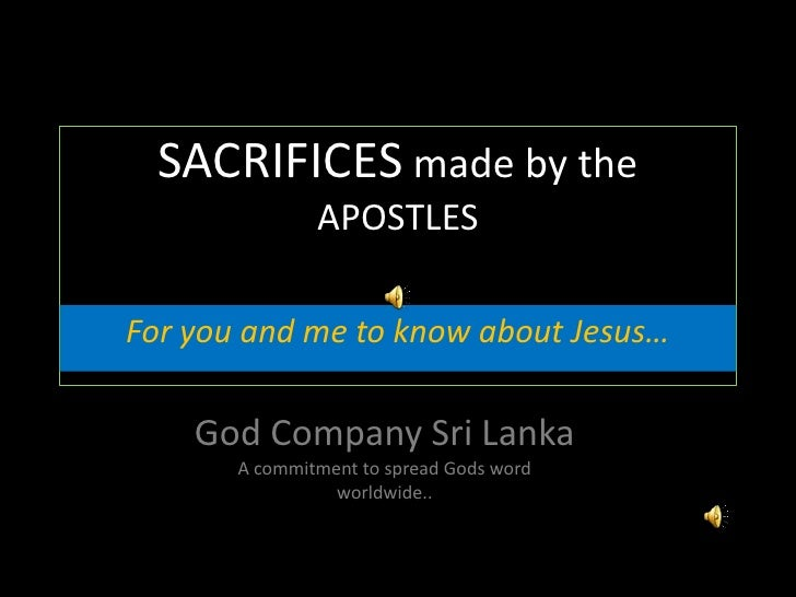 SACRIFICES made by the APOSTLES<br />For you and me to know about Jesus…<br />God Company Sri Lanka<br />A commitment to s...