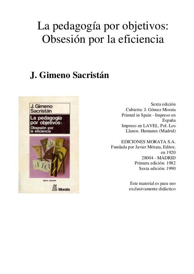 La pedagogía por objetivos: Obsesión por la eficiencia J. Gimeno Sacristán Sexta edición Cubierta: J. Gómez Morata Printed...