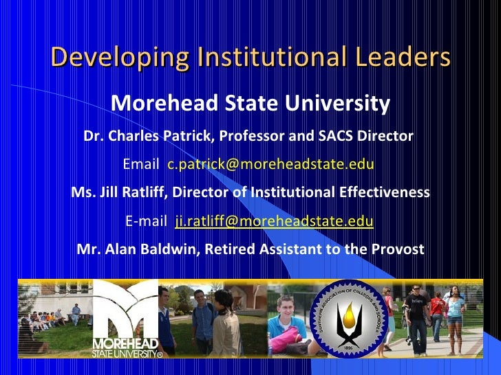 Developing Institutional Leaders Morehead State University Dr. Charles Patrick, Professor and SACS Director  Email  [email...
