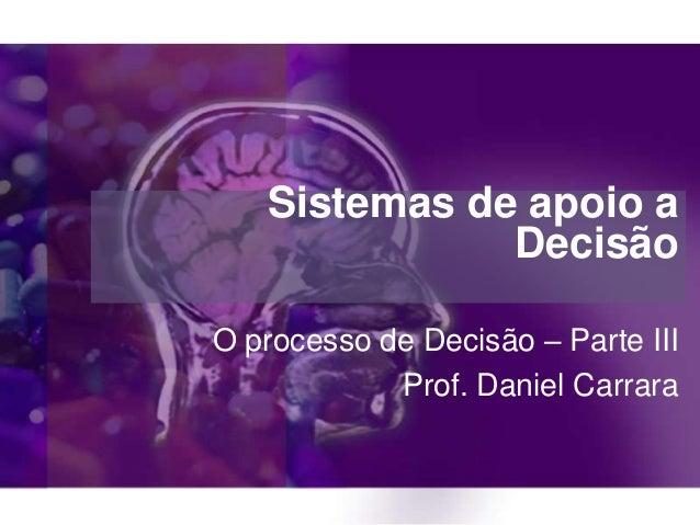 Sistemas de apoio a Decisão O processo de Decisão – Parte III Prof. Daniel Carrara