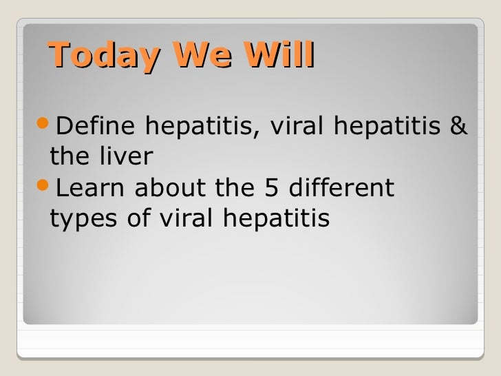 Today We WillDefine  hepatitis, viral hepatitis & the liverLearn about the 5 different types of viral hepatitis