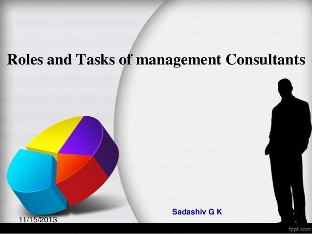 Roles and Tasks of management Consultants  Sadashiv G K 11/15/2013  1
