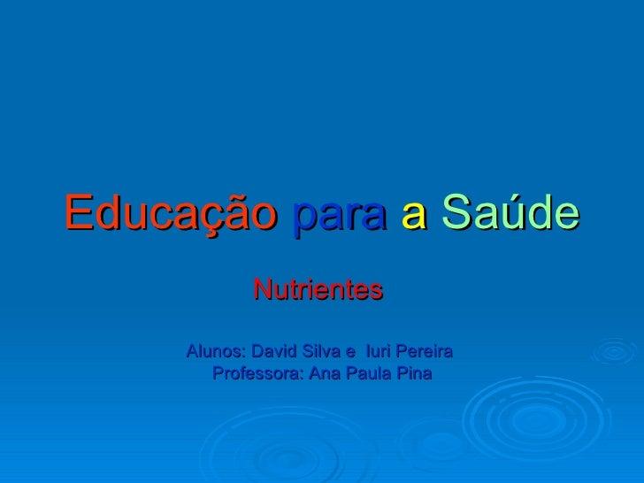 Educação   para  a  Saúde Nutrientes  Alunos: David Silva e  Iuri Pereira  Professora: Ana Paula Pina