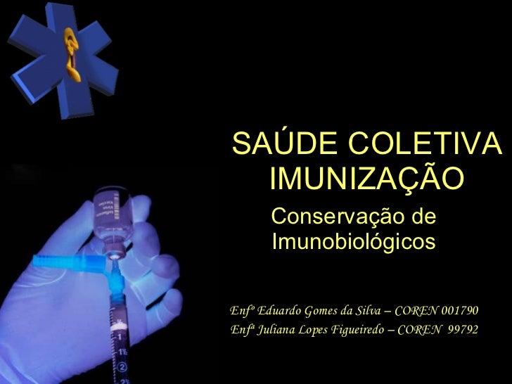 SAÚDE COLETIVA IMUNIZAÇÃO Conservação de Imunobiológicos Enfº Eduardo Gomes da Silva – COREN 001790 Enfª Juliana Lopes Fig...