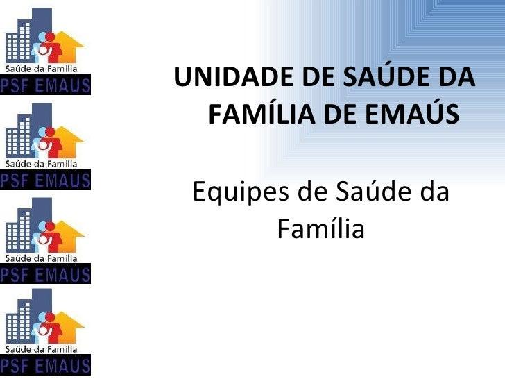 <ul><li>UNIDADE DE SAÚDE DA FAMÍLIA DE EMAÚS </li></ul>Equipes de Saúde da Família