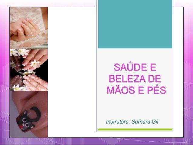 SAÚDE E BELEZA DE MÃOS E PÉS Instrutora: Sumara Gil