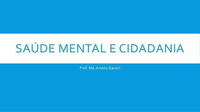 SAÚDE MENTAL E CIDADANIA Prof. Me. Aroldo Gavioli