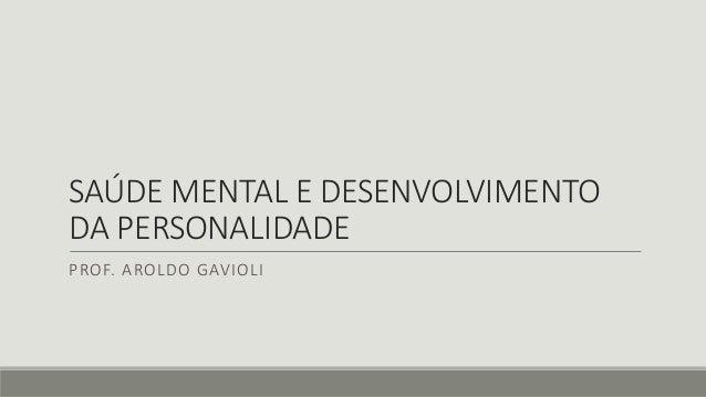 SAÚDE MENTAL E DESENVOLVIMENTO DA PERSONALIDADE PROF. AROLDO GAVIOLI