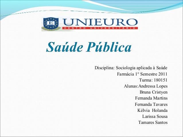 Disciplina: Sociologia aplicada à Saúde Farmácia 1° Semestre 2011 Turma: 180151 Alunas:Andressa Lopes Bruna Cristyen Ferna...