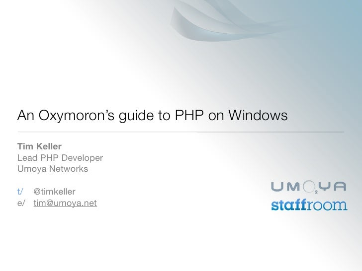 An Oxymoron's guide to PHP on Windows Tim Keller Lead PHP Developer Umoya Networks  t/  @timkeller e/ tim@umoya.net