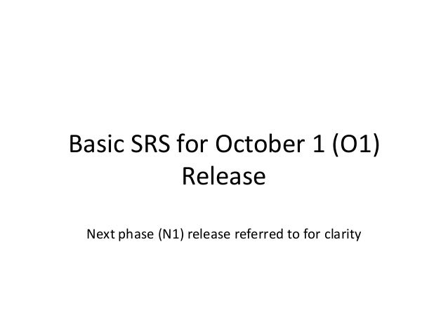 Basic SRS for October 1 (O1)           Release Next phase (N1) release referred to for clarity