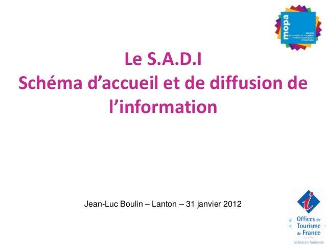 Le S.A.D.ISchéma d'accueil et de diffusion de          l'information        Jean-Luc Boulin – Lanton – 31 janvier 2012