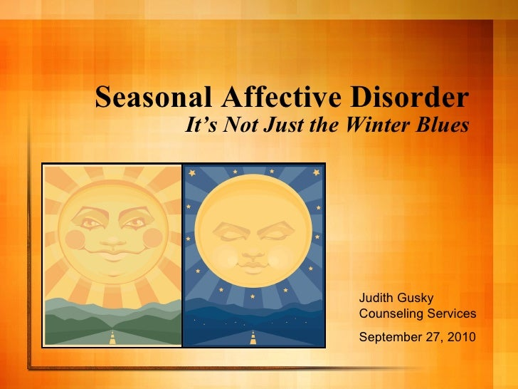 Seasonal Affective Disorder It's Not Just the Winter Blues Judith Gusky Counseling Services September 27, 2010