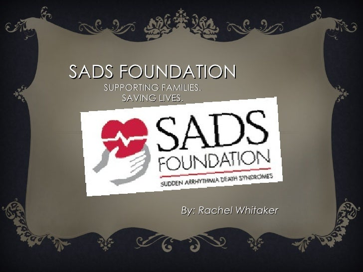 SADS FOUNDATION SUPPORTING FAMILIES. SAVING LIVES. By: Rachel Whitaker