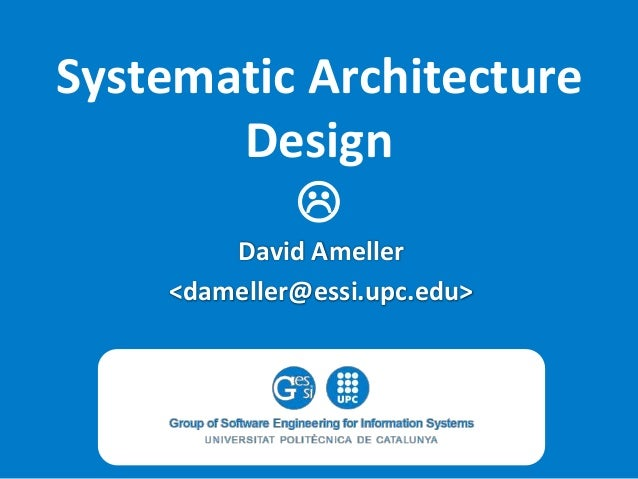 Systematic Architecture Design  David Ameller <dameller@essi.upc.edu>