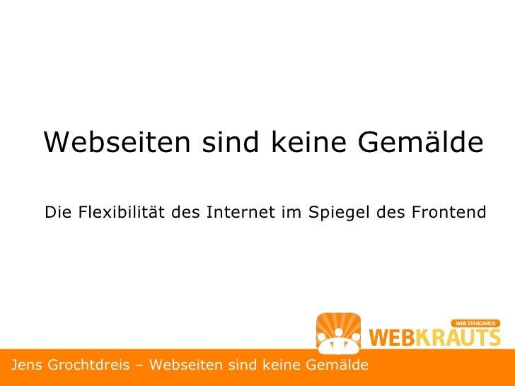 <ul><li>Die Flexibilität des Internet im Spiegel des Frontend </li></ul>Webseiten sind keine Gemälde Jens Grochtdreis – We...
