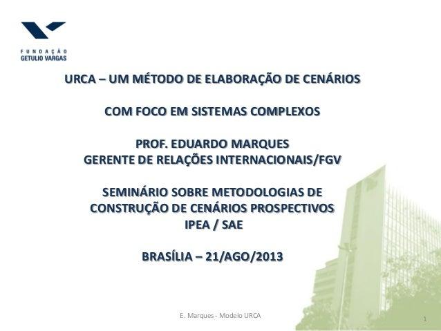 1 1E. Marques - Modelo URCA URCA – UM MÉTODO DE ELABORAÇÃO DE CENÁRIOS COM FOCO EM SISTEMAS COMPLEXOS PROF. EDUARDO MARQUE...